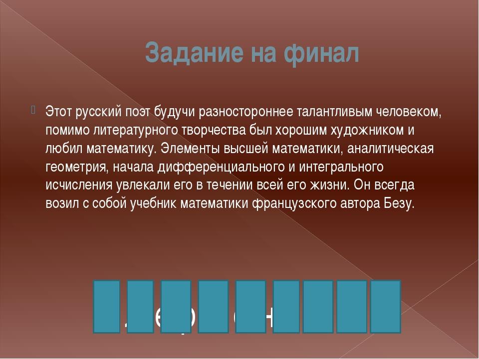 Задание на финал Этот русский поэт будучи разностороннее талантливым человеко...
