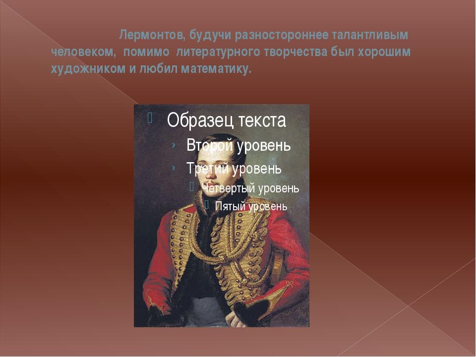 Лермонтов, будучи разностороннее талантливым человеком, помимо литературного...
