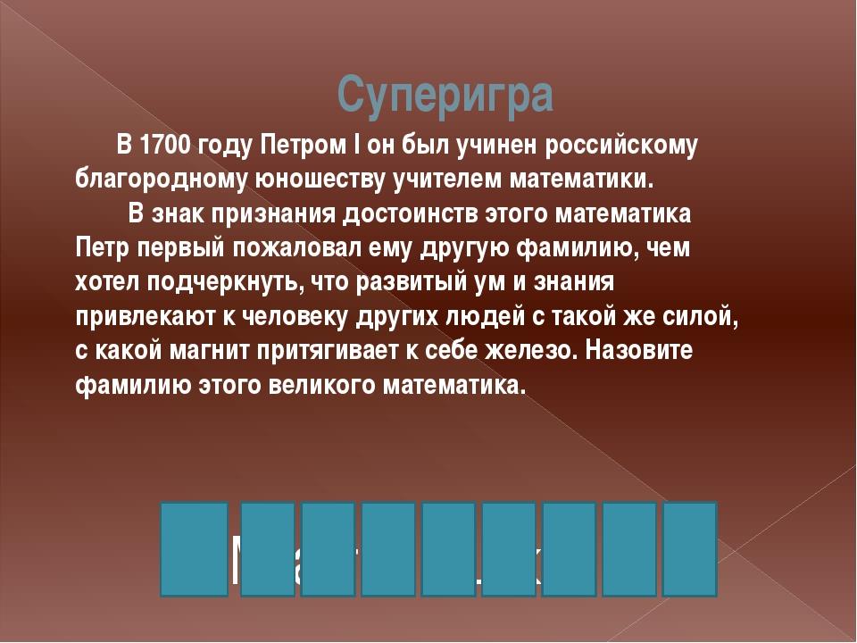 Суперигра М а г н и ц к и й В 1700 году Петром I он был учинен россий...