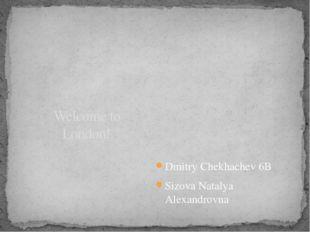 Dmitry Chekhachev 6B Sizova Natalya Alexandrovna Welcome to London!