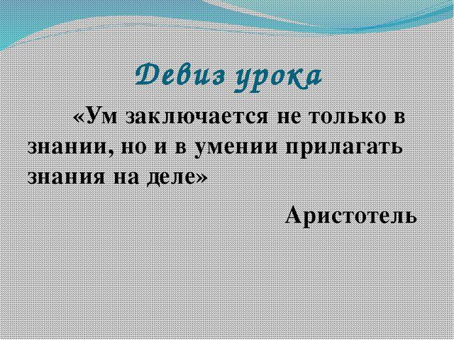 Девиз урока «Ум заключается не только в знании, но и в умении прилагать зна...