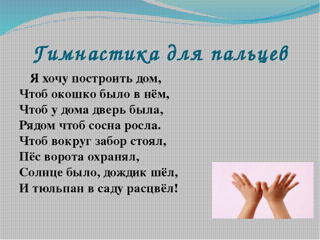 Гимнастика для пальцев Я хочу построить дом, Чтоб окошко было в нём, Чтоб у д...