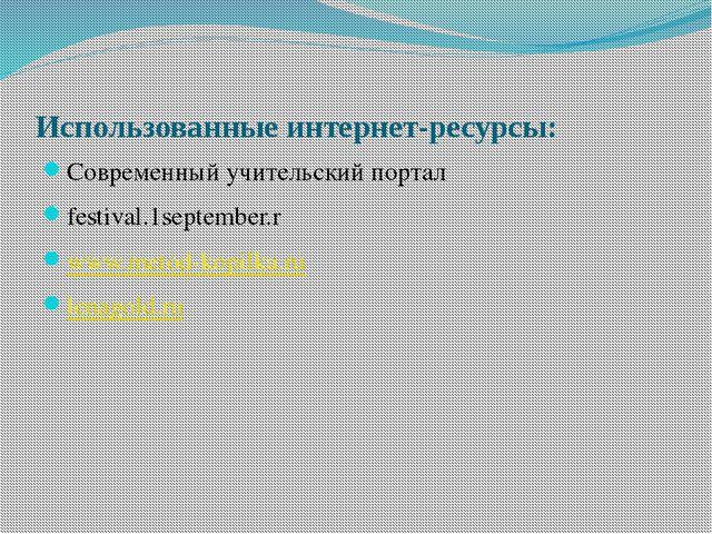 Использованные интернет-ресурсы: Современный учительский портал festival.1sep...