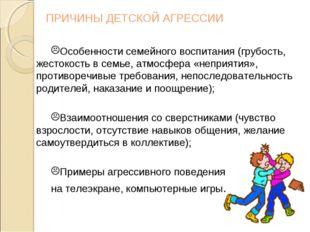 ПРИЧИНЫ ДЕТСКОЙ АГРЕССИИ Особенности семейного воспитания (грубость, жестокос