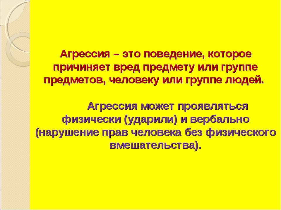 Агрессия – это поведение, которое причиняет вред предмету или группе предмето...