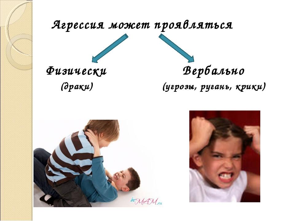 Агрессия может проявляться Физически (драки) Вербально (угрозы, ругань, крики)