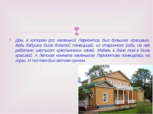 Дом, в котором рос маленький Лермонтов, был большим, красивым. Ведь бабушка б