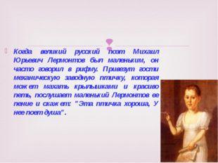 Когда великий русский поэт Михаил Юрьевич Лермонтов был маленьким, он часто г
