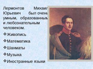Лермонтов Михаил Юрьевич былочень умным, образованным илюбознательным челов