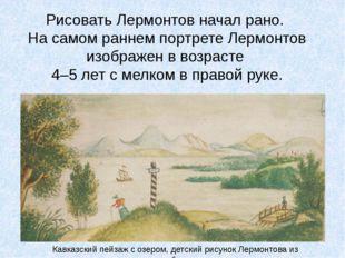 Рисовать Лермонтов начал рано. На самом раннем портрете Лермонтов изображен в