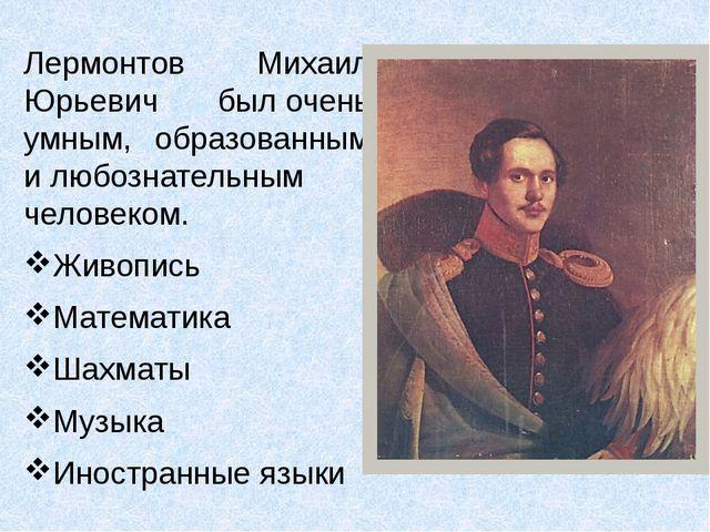 Лермонтов Михаил Юрьевич былочень умным, образованным илюбознательным челов...
