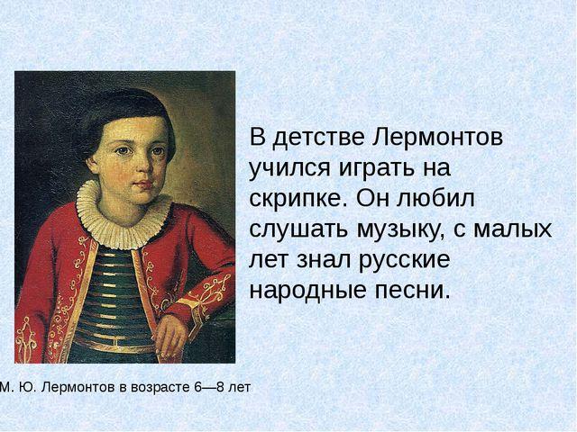 В детстве Лермонтов учился играть на скрипке. Он любил слушать музыку, с малы...