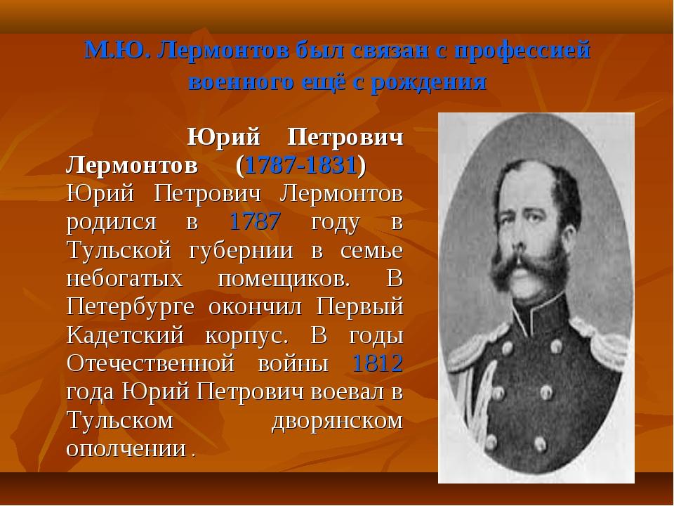 М.Ю. Лермонтов был связан с профессией военного ещё с рождения Юрий Петрович...