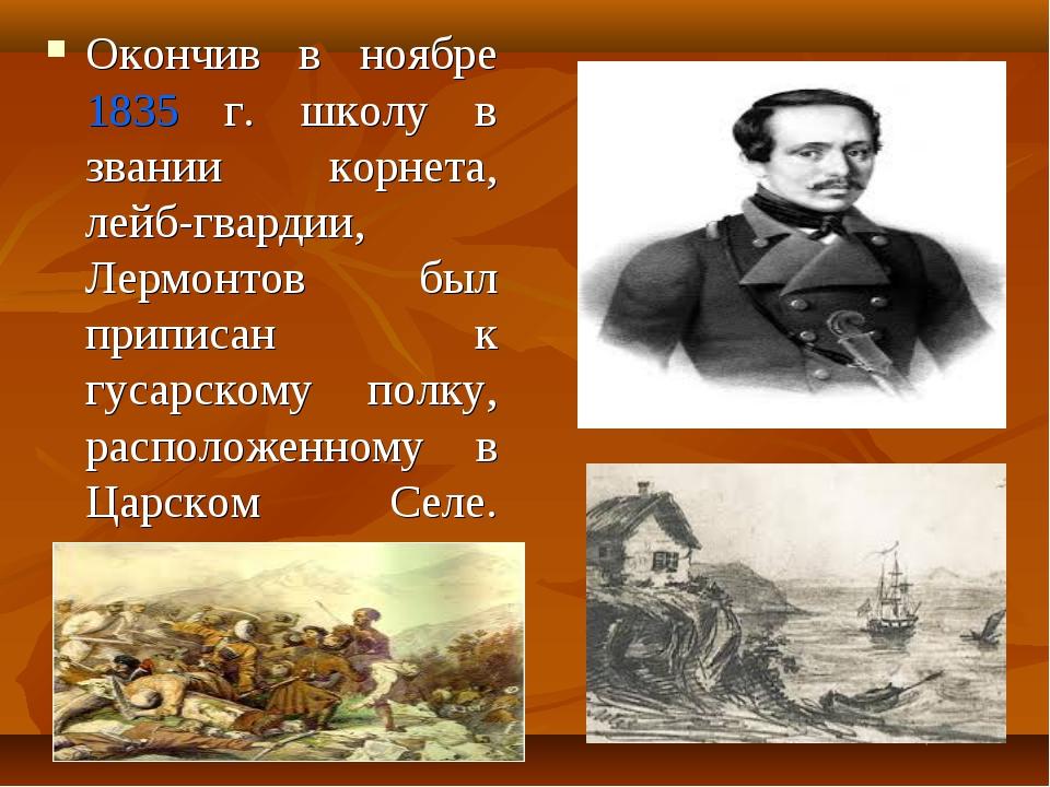 Окончив в ноябре 1835 г. школу в звании корнета, лейб-гвардии, Лермонтов был...