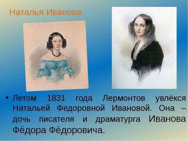Наталья Иванова Летом 1831 года Лермонтов увлёкся Натальей Федоровной Иваново...