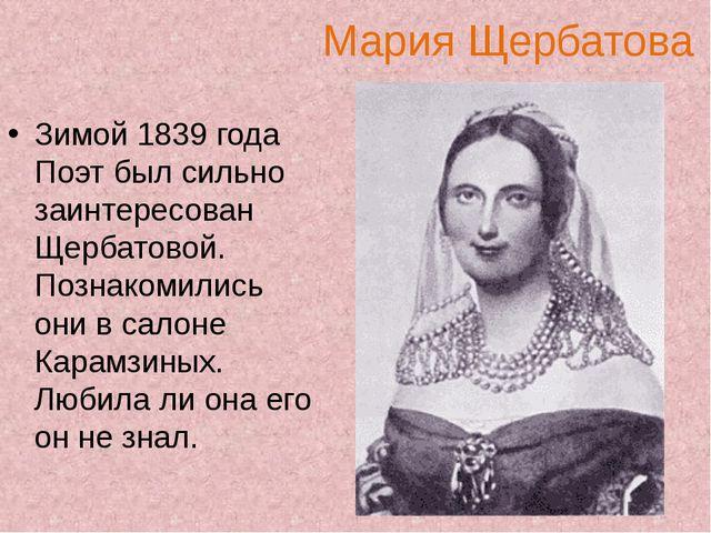 Мария Щербатова Зимой 1839 года Поэт был сильно заинтересован Щербатовой. Поз...