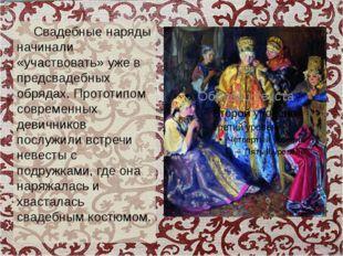 Свадебные наряды начинали «участвовать» уже в предсвадебных обрядах. Прототи