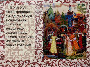В XVI-XVII веках традиция выходить замуж в сарафанах, платьях и кокошниках с