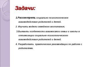 Задачи: 1.Рассмотреть социально-психологическое взаимодействие родителей и д