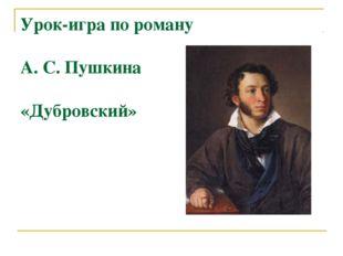 Урок-игра по роману А. С. Пушкина «Дубровский»