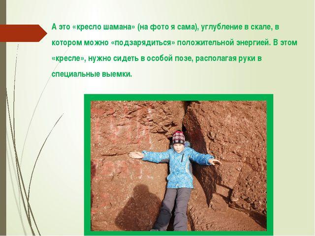 А это «кресло шамана» (на фото я сама), углубление в скале, в котором можно «...
