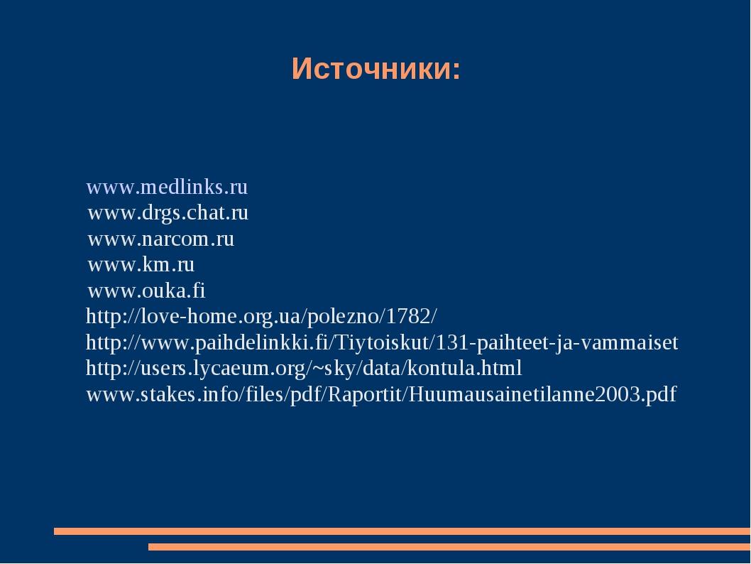 Источники: www.medlinks.ru www.drgs.chat.ru www.narcom.ru www.km.ru www.ouka....