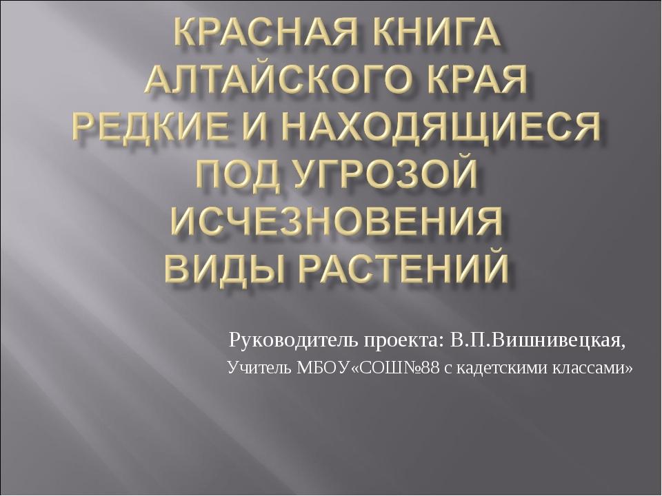 Руководитель проекта: В.П.Вишнивецкая, Учитель МБОУ«СОШ№88 с кадетскими класс...