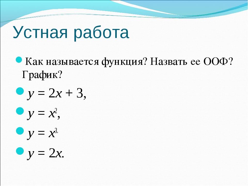Устная работа Как называется функция? Назвать ее ООФ? График? y = 2x + 3, y =...