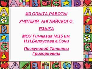 ИЗ ОПЫТА РАБОТЫ УЧИТЕЛЯ АНГЛИЙСКОГО ЯЗЫКА МОУ Гимназия №15 им. Н.Н.Белоусова