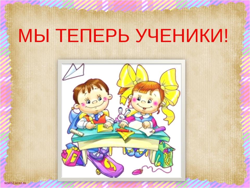 МЫ ТЕПЕРЬ УЧЕНИКИ! scul32.ucoz.ru