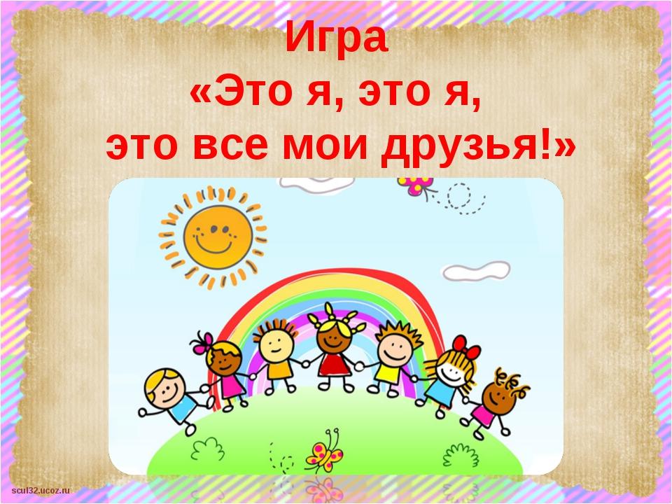 Игра «Это я, это я, это все мои друзья!» scul32.ucoz.ru
