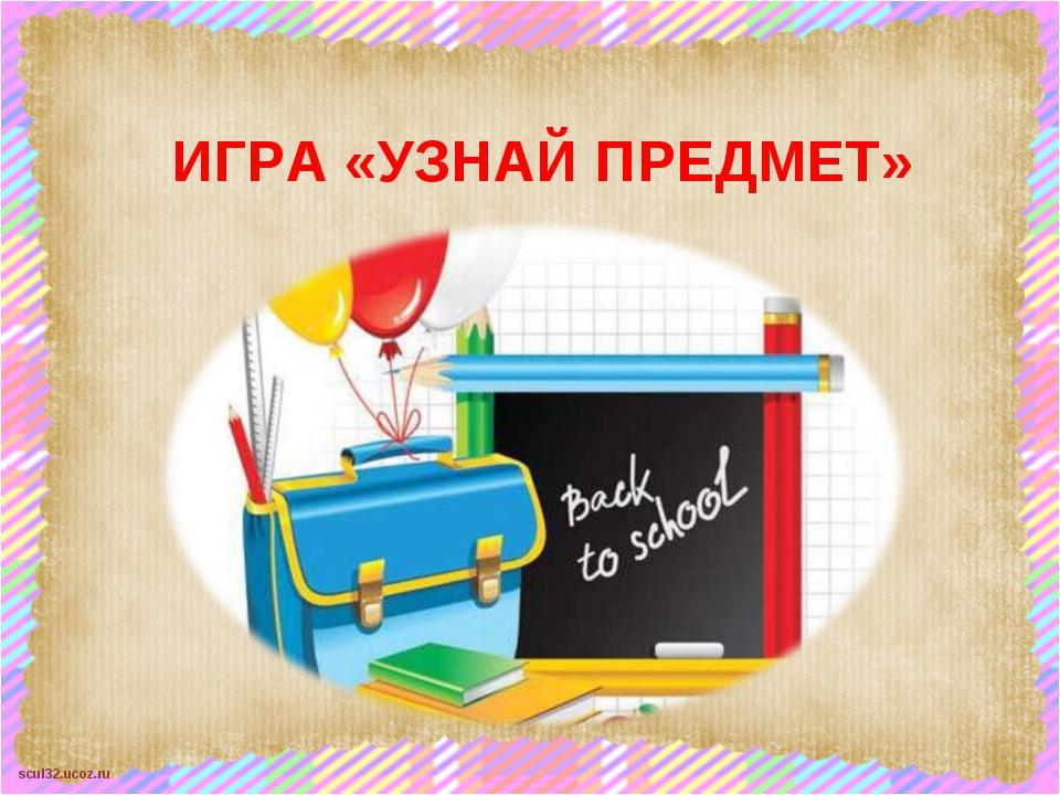 ИГРА «УЗНАЙ ПРЕДМЕТ» scul32.ucoz.ru