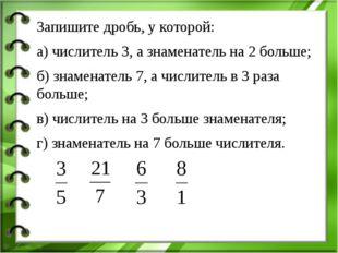 Запишите дробь, у которой: а) числитель 3, а знаменатель на 2 больше; б) знам