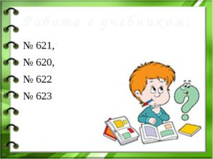 № 621, № 620, № 622 № 623 Работа с учебником: