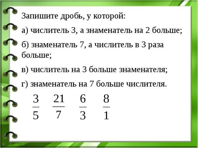 Запишите дробь, у которой: а) числитель 3, а знаменатель на 2 больше; б) знам...