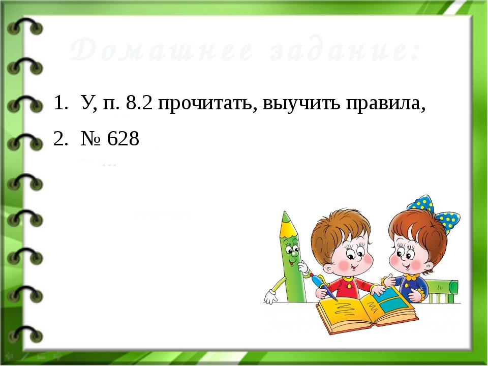 У, п. 8.2 прочитать, выучить правила, № 628 Домашнее задание: