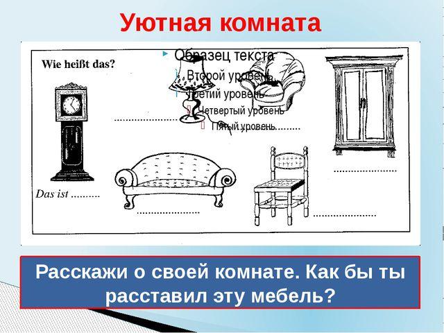 Уютная комната Расскажи о своей комнате. Как бы ты расставил эту мебель?