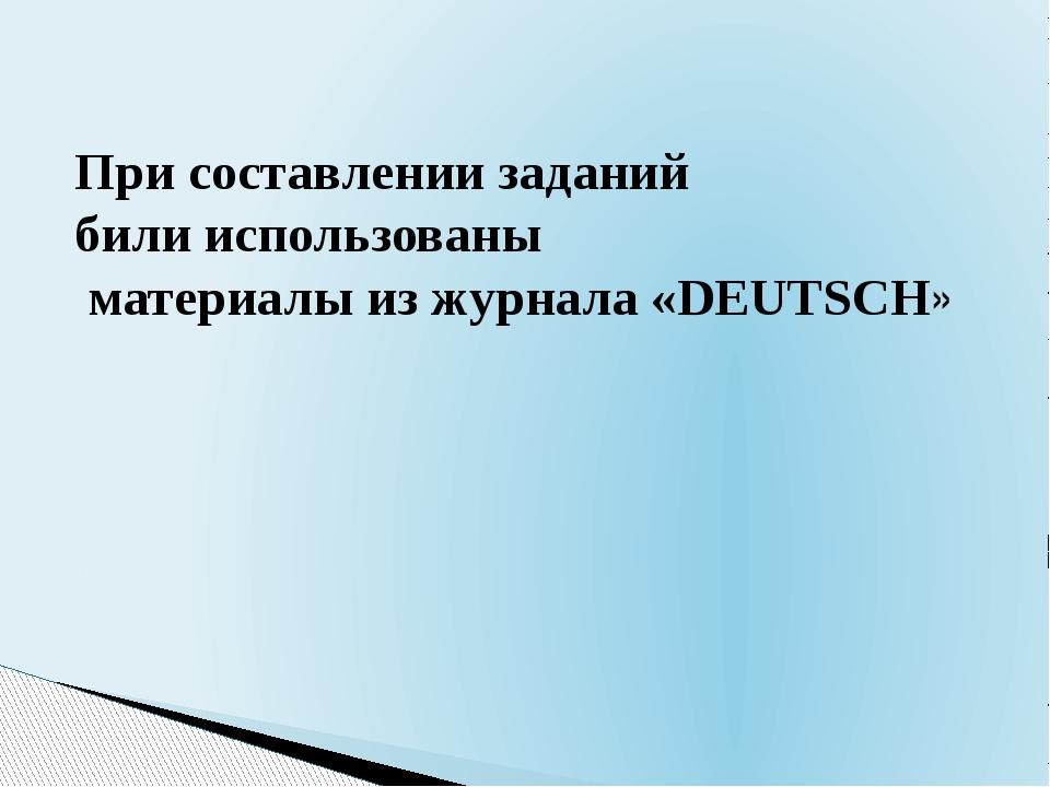 При составлении заданий били использованы материалы из журнала «DEUTSCH»
