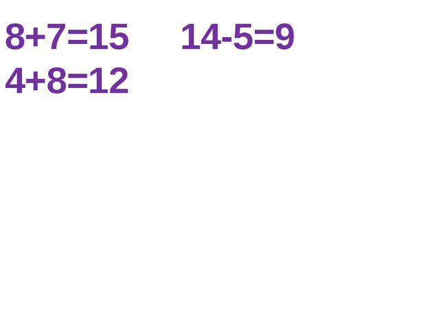 8+7=15 14-5=9 4+8=12