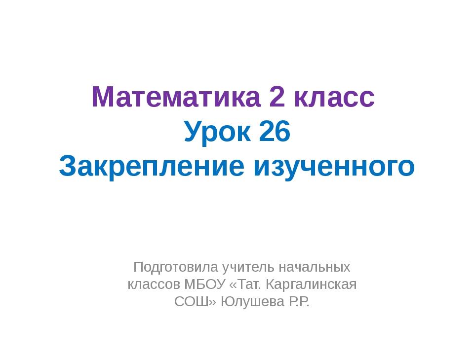 Математика 2 класс Урок 26 Закрепление изученного Подготовила учитель начальн...