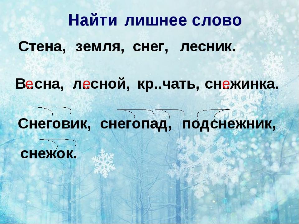 Найти лишнее слово Стена, земля, снег, лесник. В..сна, л..сной, кр..чать, сн....