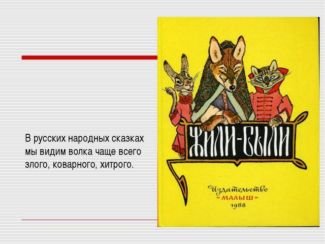 В русских народных сказках мы видим волка чаще всего злого, коварного, хитрого.