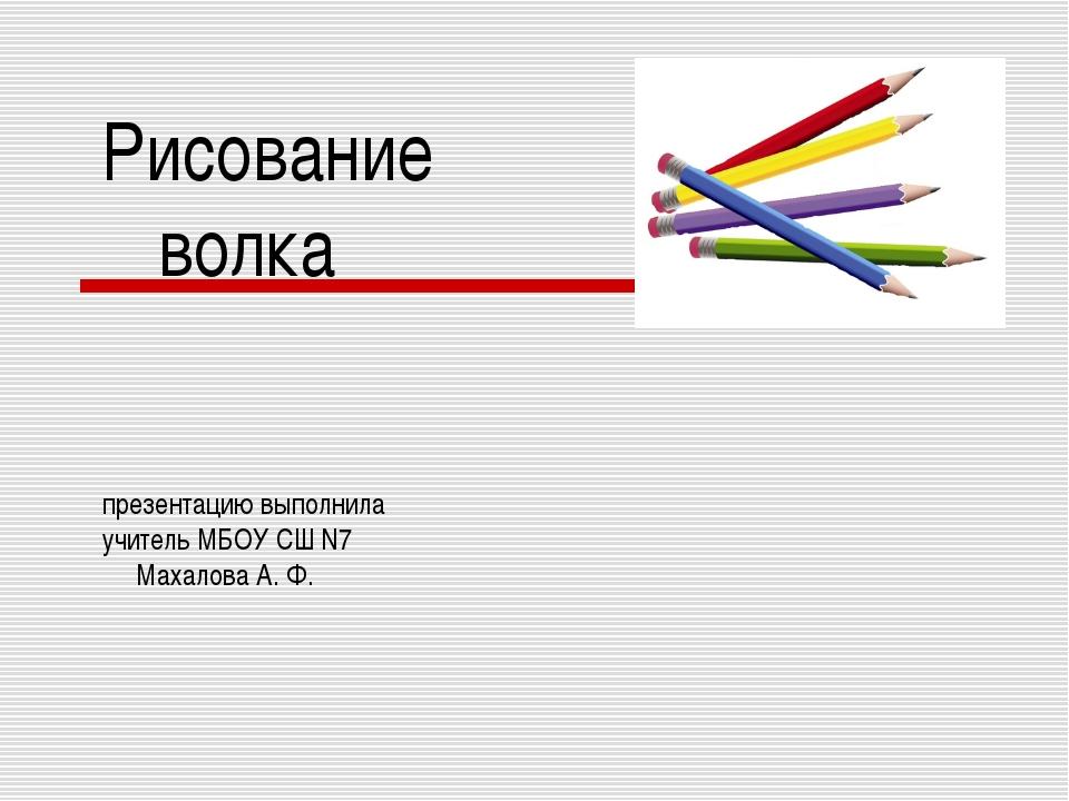 Рисование волка презентацию выполнила учитель МБОУ СШ N7 Махалова А. Ф.