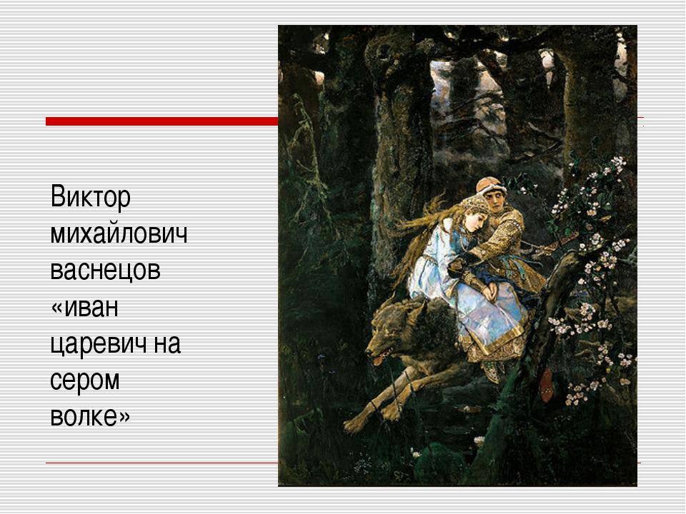 Виктор михайлович васнецов «иван царевич на сером волке»