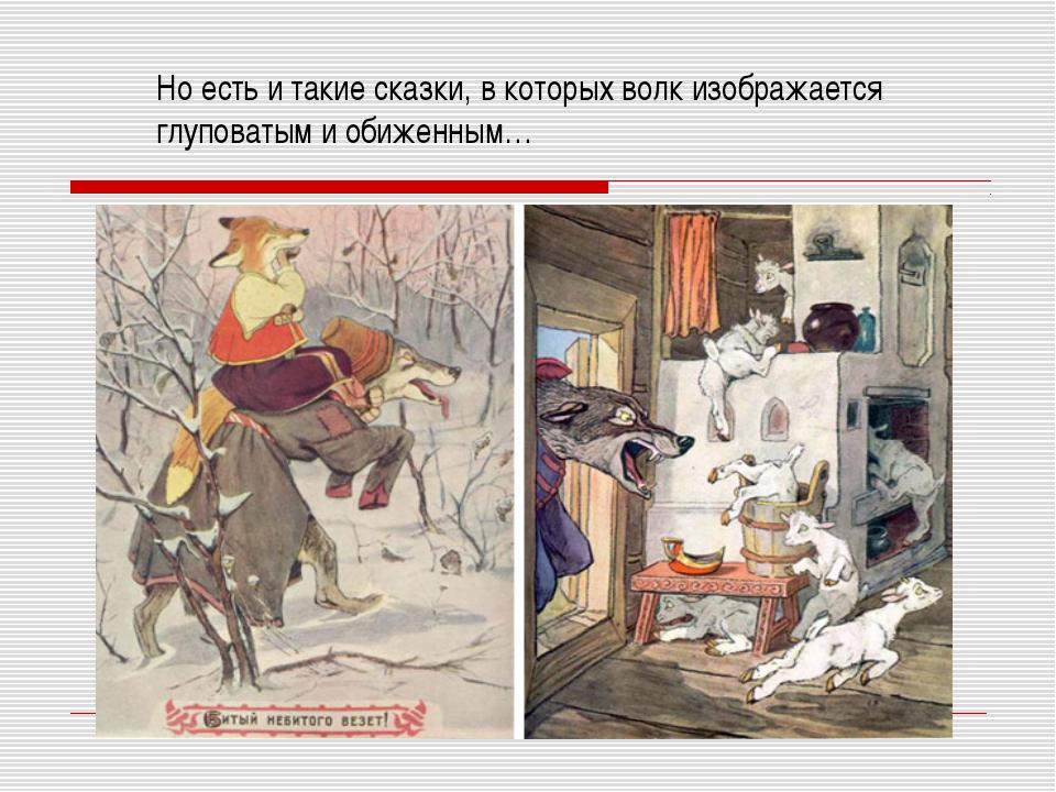 Но есть и такие сказки, в которых волк изображается глуповатым и обиженным…