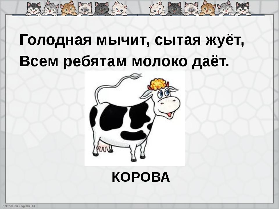 Голодная мычит, сытая жуёт, Всем ребятам молоко даёт. КОРОВА FokinaLida.75@m...