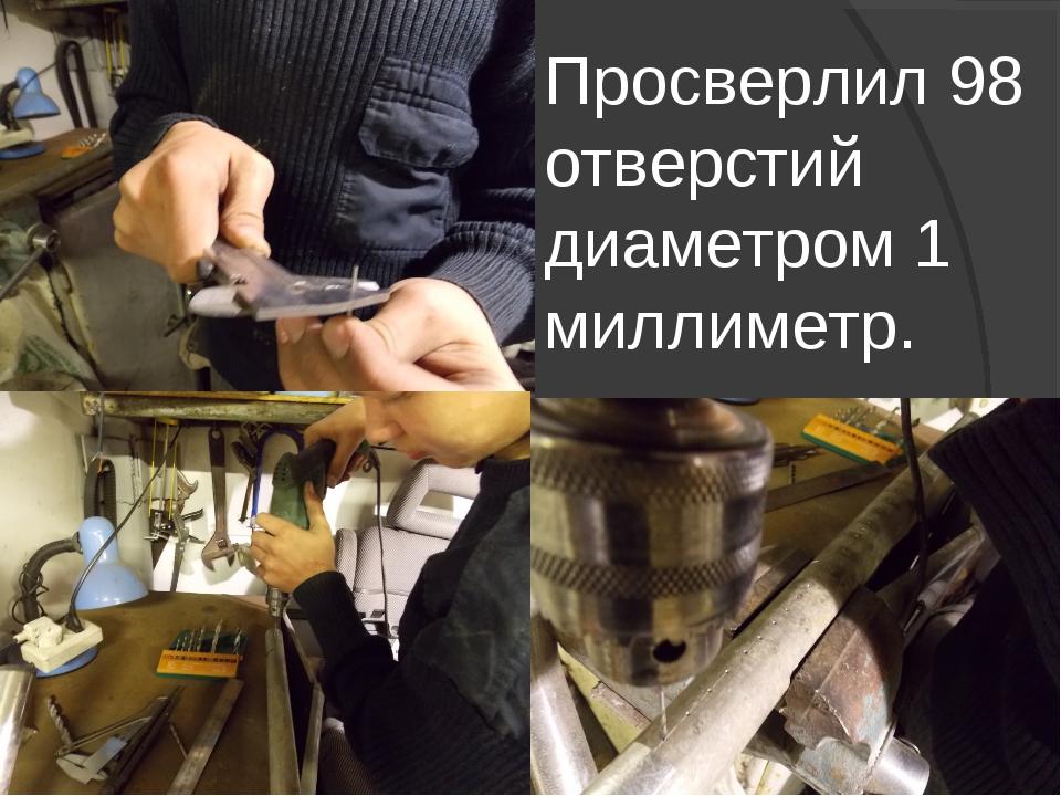 Просверлил 98 отверстий диаметром 1 миллиметр.