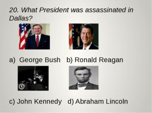 20. What President was assassinated in Dallas? a) George Bush b) Ronald Reaga