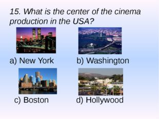 15. What is the center of the cinema production in the USA? a) New York b) Wa