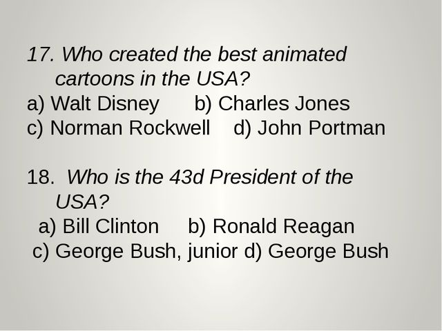 17. Who created the best animated cartoons in the USA? a) Walt Disney b) Cha...
